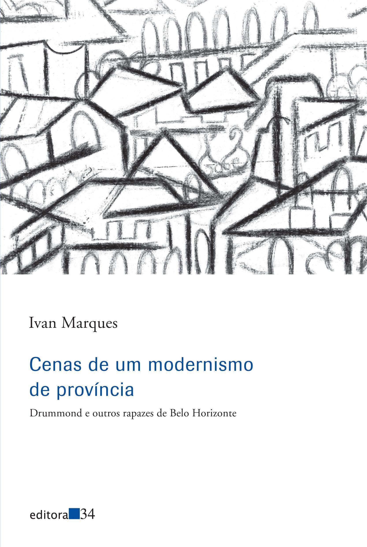 Cenas de um modernismo de província - Drummond e outros rapazes de Belo Horizonte, livro de Ivan Marques