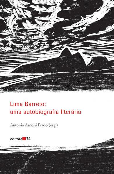 Lima Barreto: uma autobiografia literária, livro de Afonso Henriques de Lima Barreto, Antonio Arnoni Prado (Org.)