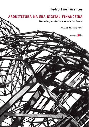 Arquitetura na era digital-financeira - Desenho, canteiro e renda da forma, livro de Pedro Fiori Arantes