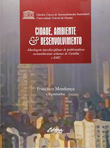 Cidade, desenvolvimento e meio ambiente. a abordagem interdisciplinar de problemáticas socioambientais urbanas de Curitiba e região metropolitana, livro de Francisco Mendonça