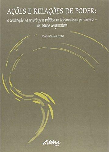 Ações e relações de poder. a construção da reportagem política no telejornalismo paranaense - Um estudo comparativo, livro de João Somma Neto