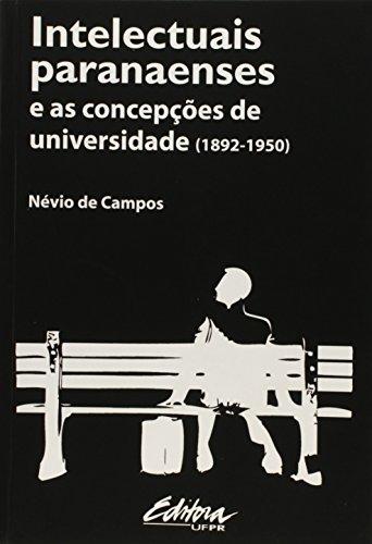 Intelectuais Paranaenses e as Concepções de Universidade - 1892 - 1950, livro de Nevio De Campos