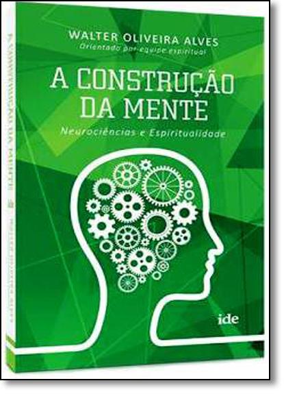 Construção da Mente, A: Neurociências e Espiritualidade, livro de Walter Oliveira Alves