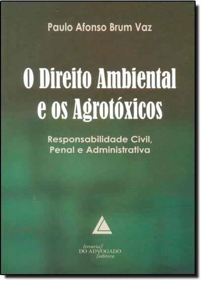 Direito Ambiental e os Agrotóxicos, O: Responsabilidade Civil, Penal e Administrativa, livro de Paulo Afonso Brum Vaz