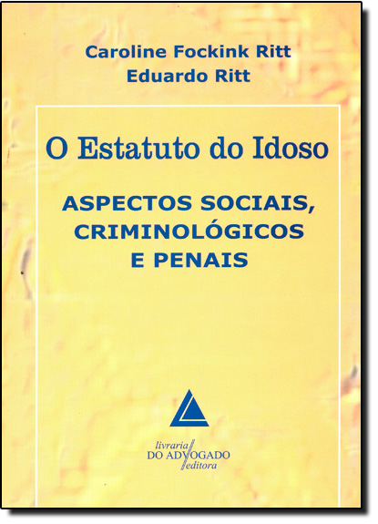 Estatuto do Idoso, O: Aspectos Sociais Criminológicos e Penais, livro de Caroline Fockink Ritt
