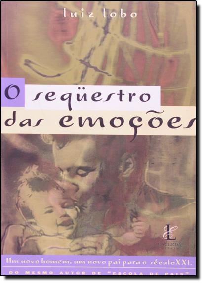 Sequestro das Emoções, O: Um Novo Homem, Um Novo Pai Para o Século Xxi, livro de Luiz Lobo