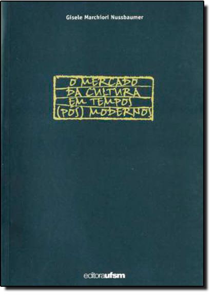 Mercado da Cultura Em Tempos Pós Modernos, O, livro de Gisele Marchiori Nussbaumer