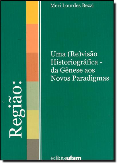 Região uma Re Visao Historiografica da Genese, livro de Meri Lourdes Bezzi