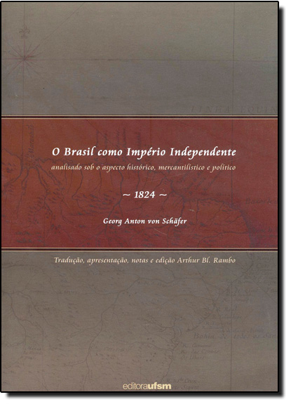 Brasil Como Império Independente, O: Analisado Sob o Aspecto Histórico, Mercantilístico e Político, livro de Georg Anton Von Schafer