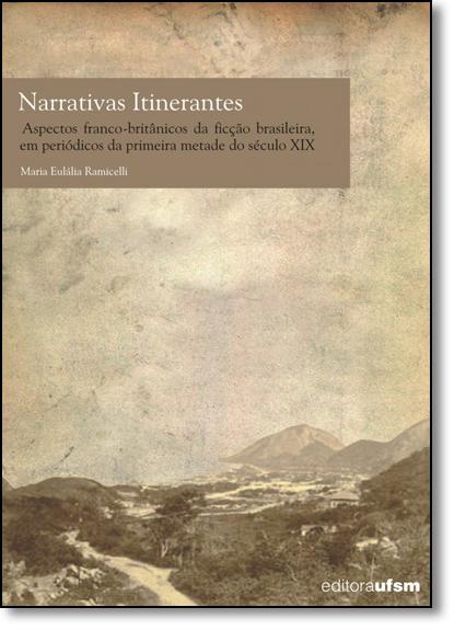 Narrativas Itinerantes: Aspectos Franco-britânicos da Ficção Brasileira em Periódicos da Primeira Metade do Século Xix, livro de Maria Eulália Ramicelli