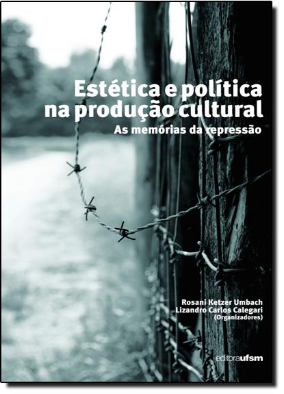 Estética e Política na Produção Cultural: As Memórias da Repressão, livro de Rosani Ketzer Umbach
