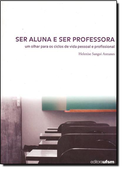 Ser Aluna Ser Professora: Um Olhar Para os Ciclos de Vida Pessoal e Profissional, livro de Helenise Sangoi Antunes
