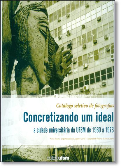 Concretizando um Ideal: A Cidade Universitária da Ufsm de 1960 a 1973, livro de Neiva Pavezi