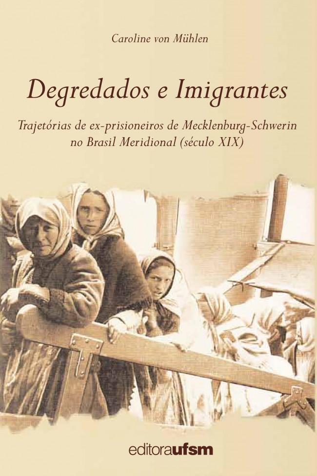 Degredados e Imigrantes: Trajetórias de Ex-Prisioneiros de Meklenburg-Schwerin no Brasil Meridional Século XIX, livro de Caroline Von Mühlen