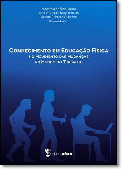 Conhecimento em Educação Física: No Movimento das Mudanças, No Mundo do Trabalho, livro de Maristela da Silva Souza