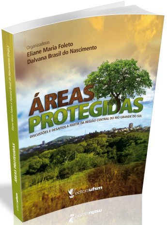 Áreas Protegidas. Discussões e Desafios a Partir da Região Central do Rio Grande do Sul, livro de Eliane Maria Foleto