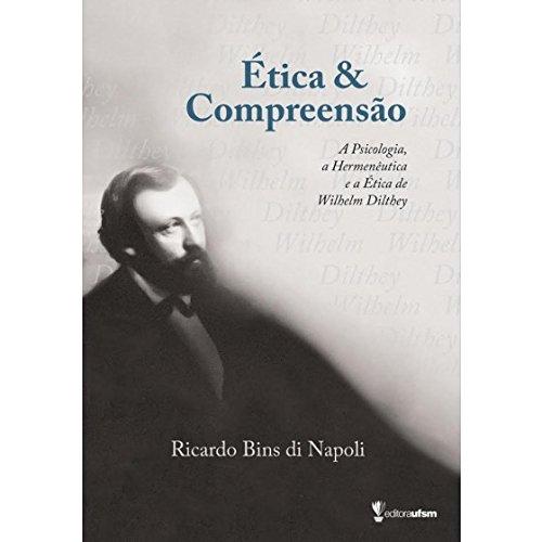 Ética & Compreensao: A Psicologia, a Hermenêutica e a Ética de Wilhelm Dilthey, livro de Ricardo Bins di Napoli
