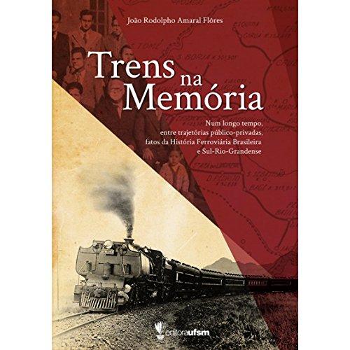 Trens na Memória - Num longo tempo, entre trajetórias público-privadas, fatos da História Ferroviária Brasileira e Sul-Rio-Grandense, livro de João Rodolpho Amaral Flôres
