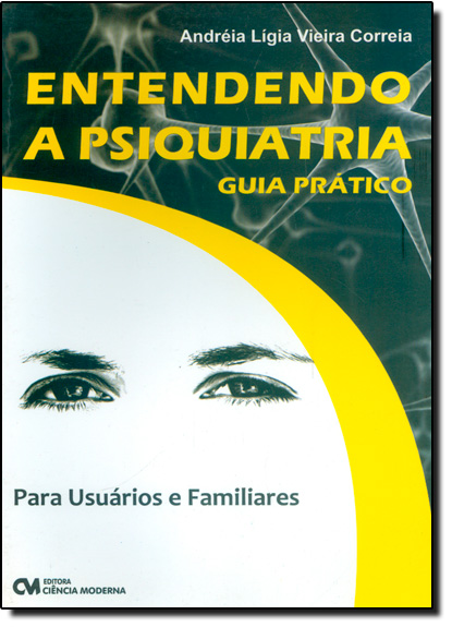 Entendendo a Psiquiatria: Para Usuários e Familiares - Guia Prático, livro de Andréia Lígia Vieira Correia