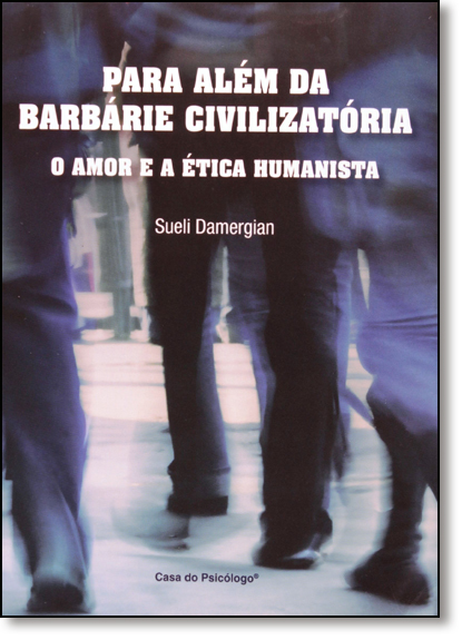 Para Além da Barbárie Civilizatória: O Amor e a Ética Humanista, livro de Sueli Damergian