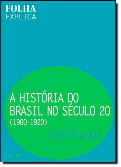 HISTORIA DO BRASIL NO SECULO 20: 1900-1920, A, livro de PILAGALLO