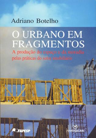 O Urbano em Fragmentos - a produção do espaço e da moradia pelas práticas do setor imobiliário, livro de Adriano Botelho