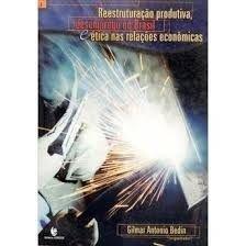 Reestruturação Produtiva, Desemprego no Brasil e Ética nas Relações Econômicas, livro de Gilmar Antonio Bedin (Org.)