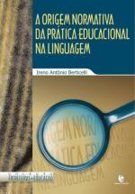 A Origem Normativa da Prática Educacional na Linguagem, livro de Ireno Antônio Berticelli