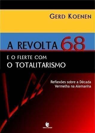 Revolta de 68 e o Flerte com o Totalitarismo, A: Reflexões Sobre a Década Vermelha na Alemanha, livro de Gerd Koenen