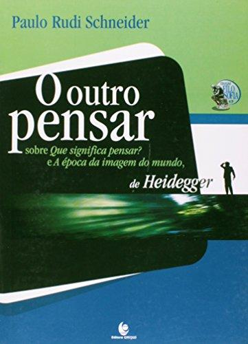 Outro Pensar, O: Sobre Que Significa Pensar? E a Época da Imagem do Mundo de Heidegger, livro de Paulo Rudi Schneider