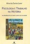 Psicologia e Trabalho na História – Da Apropriação do Tempo à Busca da Felicidade, livro de Aline dos Santos Laner