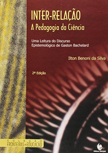 Inter-Relação: A Pedagogia da Ciência - Uma Leitura do Discurso Epistemológico de Gaston Bachelard, livro de Ilton Benoni da Silva