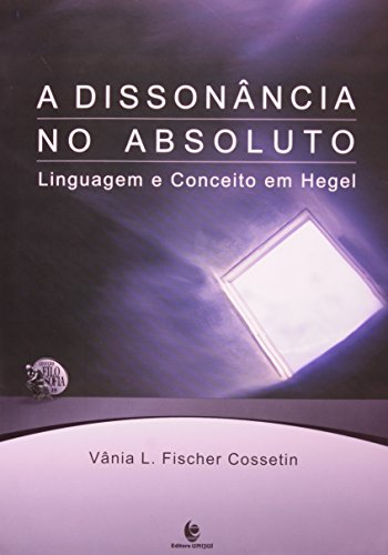 A Dissonância no Absoluto - Linguagem e Conceito em Hegel, livro de Vânia L. Fischer Cossetin