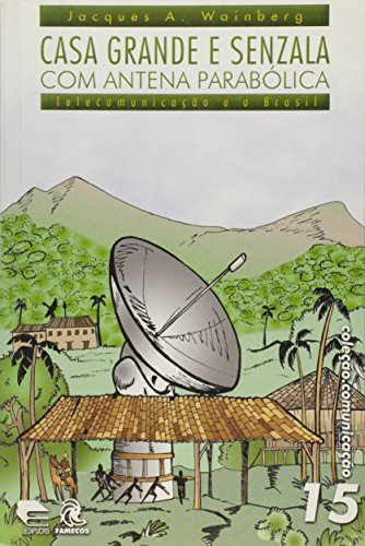 Casa Grande e Senzala com Antena Parabólica. Telecomunicação e o Brasil - Volume 15. Coleção Comunicação, livro de Jacques A. Wainberg