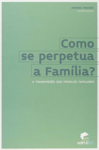 COMO SE PERPETUA A FAMÍLIA? A TRANSMISSÃO DOS MODELOS FAMILIARES, livro de ADRIANA WAGNER