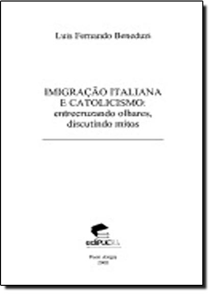 Imigração Italiana E Catolicismo: Entrecruzando Olhares, Discutindo Mitos., livro de LUIS FERNANDO BENEDUZI