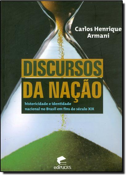 DISCURSOS DA NAÇÃO: HISTORICIDADE E IDENTIDADE NACIONAL NO BRASIL EM FINS DO SÉCULO XIX, livro de CARLOS HENRIQUE ARMANI