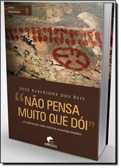 Não Pensa Muito que Dói: Um Palimpsesto Sobre Teoria na Arqueologia Brasileira, livro de José Alberinque dos Reis