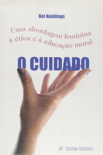 Cuidado, O: Uma Abordagem Feminina a Ética e a Educação Moral, livro de NODDINGS