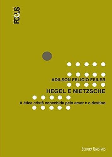 Hegel e Nietzsche: A Ética Cristã Concebida Pelo Amor e o Destino, livro de Adilson Felicio Feiler