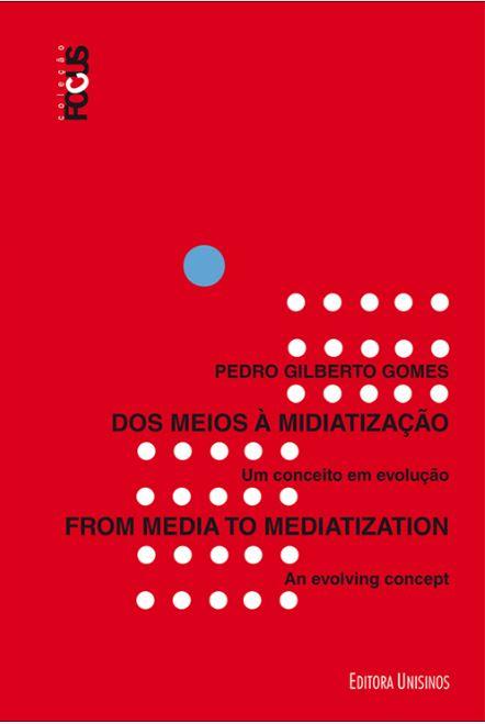 Dos Meios a Midiatização. Um Conceito em Evolução, livro de Pedro Gilberto Gomes