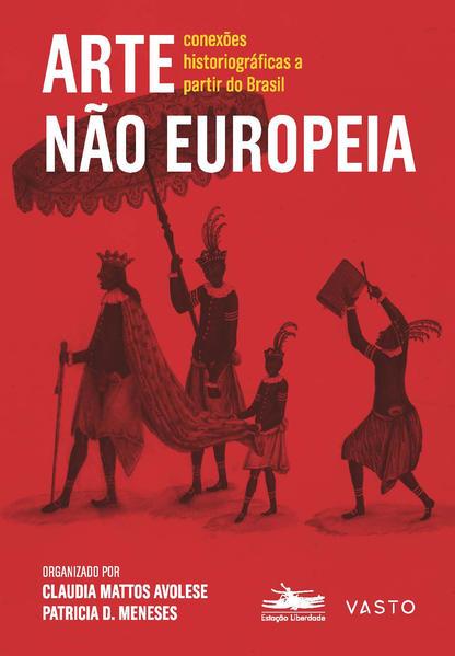 Arte não europeia - Conexões historiográficas a partir do Brasil, livro de Claudia Mattos Avolese, Patrícia D. Meneses