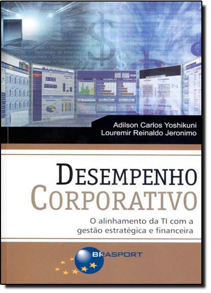 Desempenho Corporativo - o Alinhamento da Ti Com a Gestão Estratégica e Financeira, livro de Adilson Carlos Yoshikuni