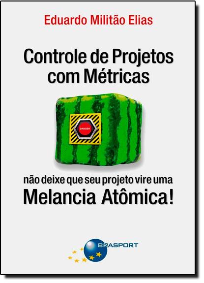 Controle de Projetos com Métricas: Não Deixe Que Seu Projeto Vire uma Melancia Atômica!, livro de Eduardo Militão Elias