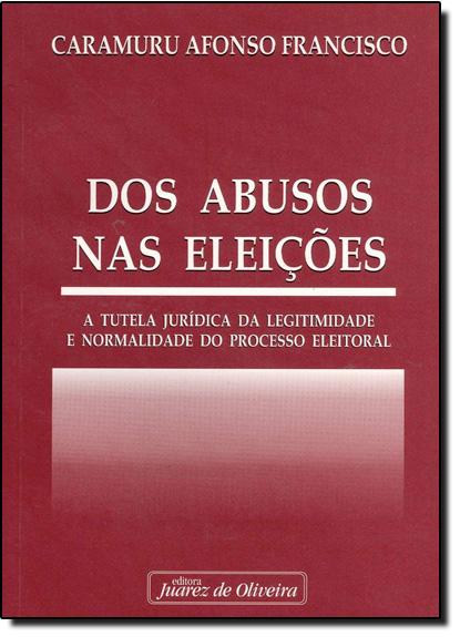 Dos Abusos nas Eleições: A Tutela Jurídica da Legitimidade e Normalidade do Preocesso Eleitoral, livro de Caramuru Afonso Francisco