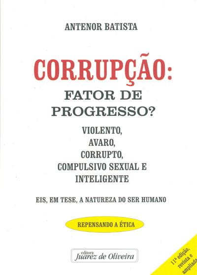 Corrupção Fator de Progresso?: Violento, Avaro, Corrupto, Compulsivo Sexual e Inteligente, livro de Antenor Batista