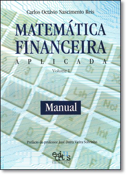 Matemática Financeira Aplicada: Manual - Vol.1, livro de Carlos Octávio Nascimento Reis