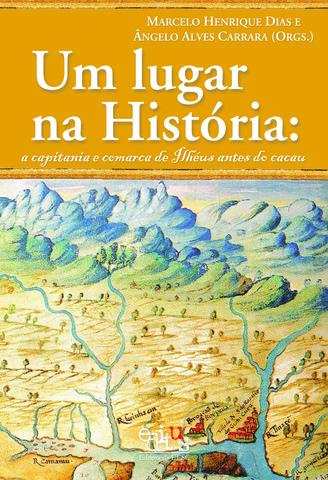 Um lugar na história: a capitania e comarca de Ilheús antes de cacau, livro de Marcelo Henrique Dias (Org.)