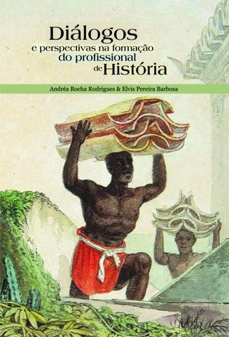 Diálogos e perspectivas na formação do profissional de história, livro de Andréa R. Rodrigues e Elvis P. Barbosa (Orgs.)