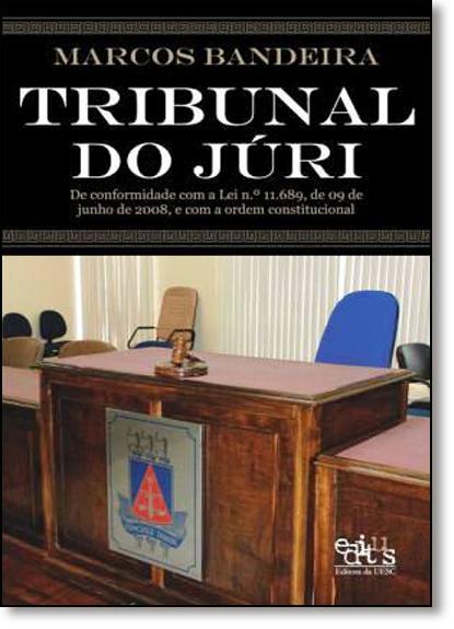 Tribunal do Juri: De Conformidade com a Lei N. 11.689, de 09 de Junho de 2008, E Com a Ordem Constitucional, livro de Marcos Bandeira